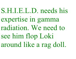 S.H.I.E.L.D. needs his expertise in gamma radiation. We need to see him flop Loki around like a rag doll.