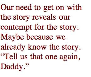 "Our need to get on with the story reveals our contempt for the story. Maybe because we already know the story. ""Tell us that one again, Daddy."""