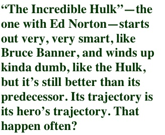 """The Incredible Hulk""—the one with Ed Norton—starts out very, very smart, like Bruce Banner, and winds up kinda dumb, like the Hulk, but it's still better than its predecessor. Its trajectory is its hero's trajectory. That happen often?"