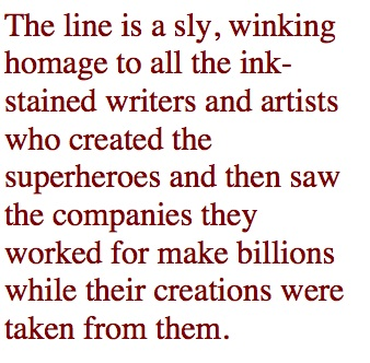 The line is a sly, winking homage to all the ink-stained writers and artists who created the superheroes and then saw the companies they worked for make billions while their creations were taken from them.