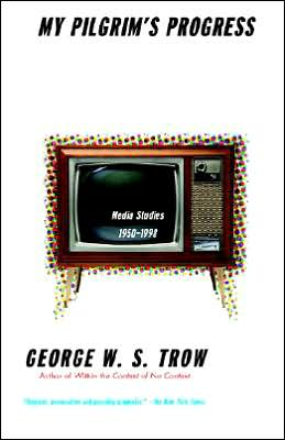 George W.S. Trow: My Pilgrim's Progress: Media Studies 1950-1998