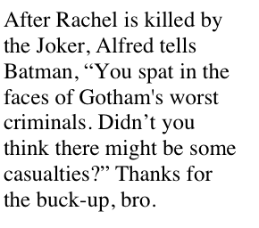 "After Rachel is killed by the Joker, Alfred tells Batman, ""You spat in the faces of Gotham's worst criminals. Didn't you think there might be some casualties?"" Thanks for the buck-up, bro."