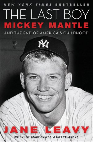 """The Last Boy: Mickey Mantle and the End of America's Childhood"" by Jane Leavy"