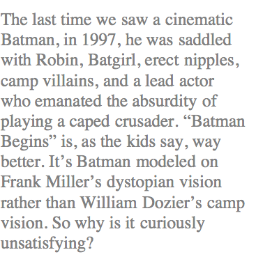 The last time we saw a cinematic Batman, in 1997, he was saddled with Robin, Batgirl, erect nipples, camp villains, and a lead actor who emanated the absurdity of playing a caped crusader. �Batman Begins� is, as the kids say, way better. It�s Batman modeled on Frank Miller�s dystopian vision rather than William Dozier�s camp vision. So why is it curiously unsatisfying?