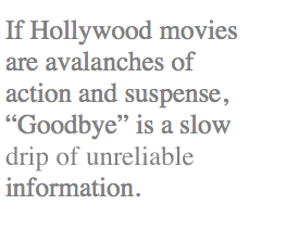 "If Hollywood movies are avalanches of action and suspense, ""Goodbye"" is a slow drip of unreliable information."