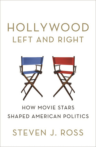 Hollywood Left and Right: How Movie Stars Shaped American Politics by Steven J. Ross