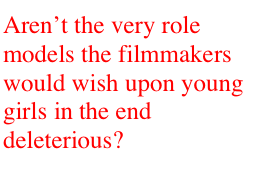 Aren't the very role models the filmmakers would wish upon young girls in the end deleterious?